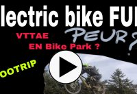 F7. Electric Bike FUN : PEUR du BIKE PARK en VTTAE ?